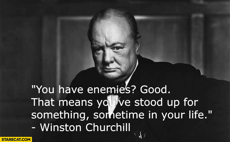 You have enemies good that means you've stood up for something Churchill