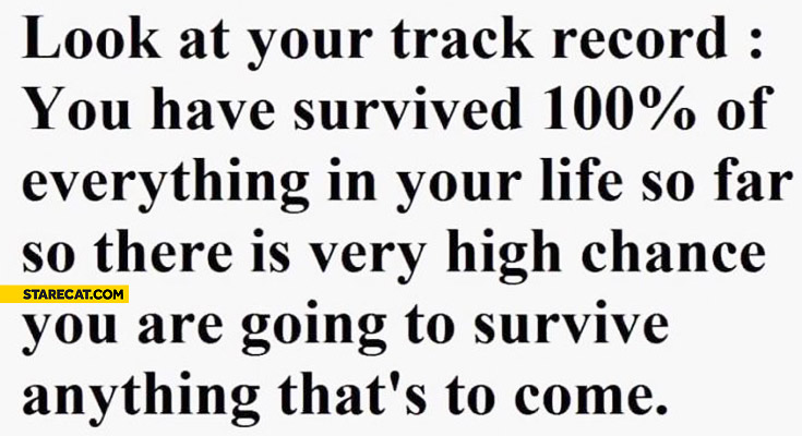 You have survived 100 percent of everything in your life so far there is very high chance you are going to survive anything that's to come