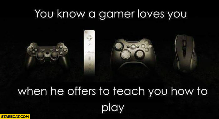 You know a gamer loves you when he offers to teach you how to play