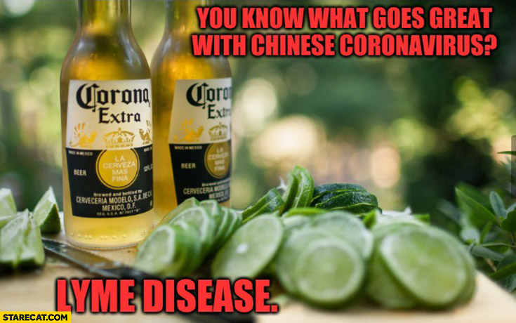 You know what goes great with Chinese Coronavirus? Lyme disease Corona Extra lime