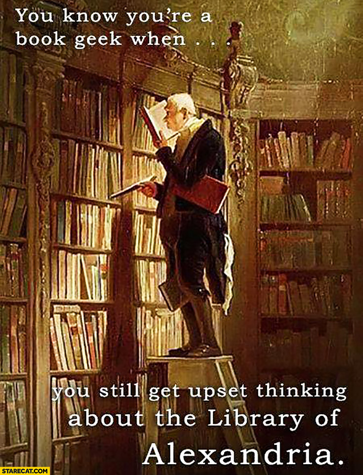 You know you're a book geek when you still get upset thinking about the library of Alexandria