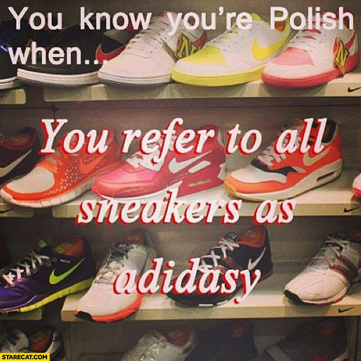 You know you're Polish when you refer to all sneakers as adidasy