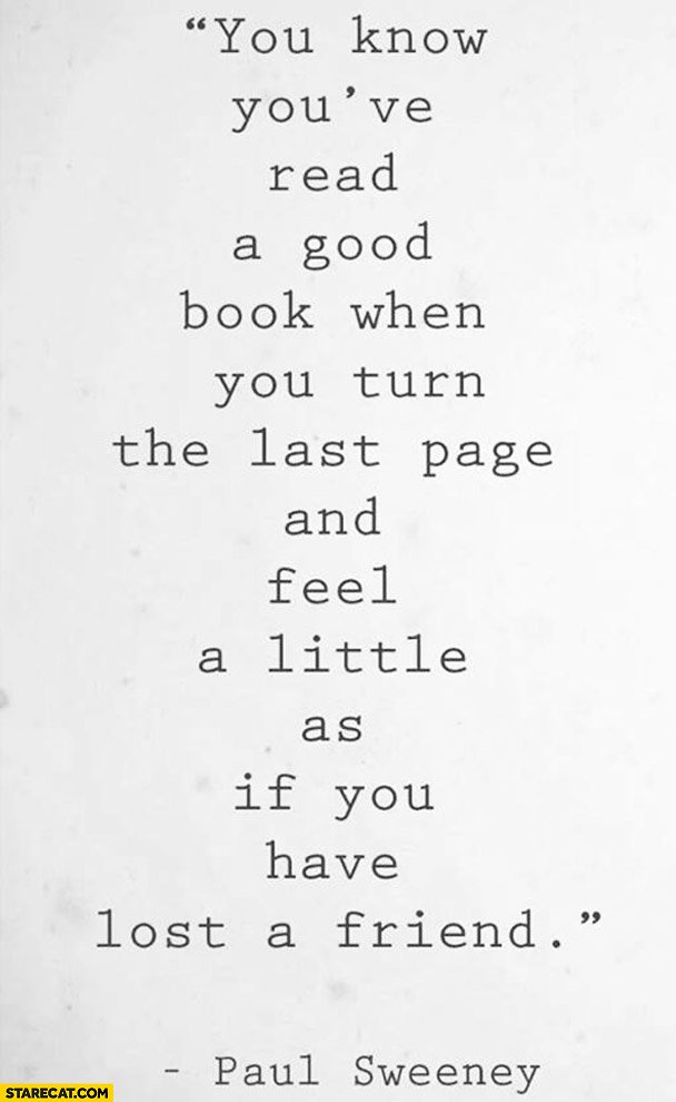 You know you've read a good book when you turn the last page and feel a little as if you have lost a friend