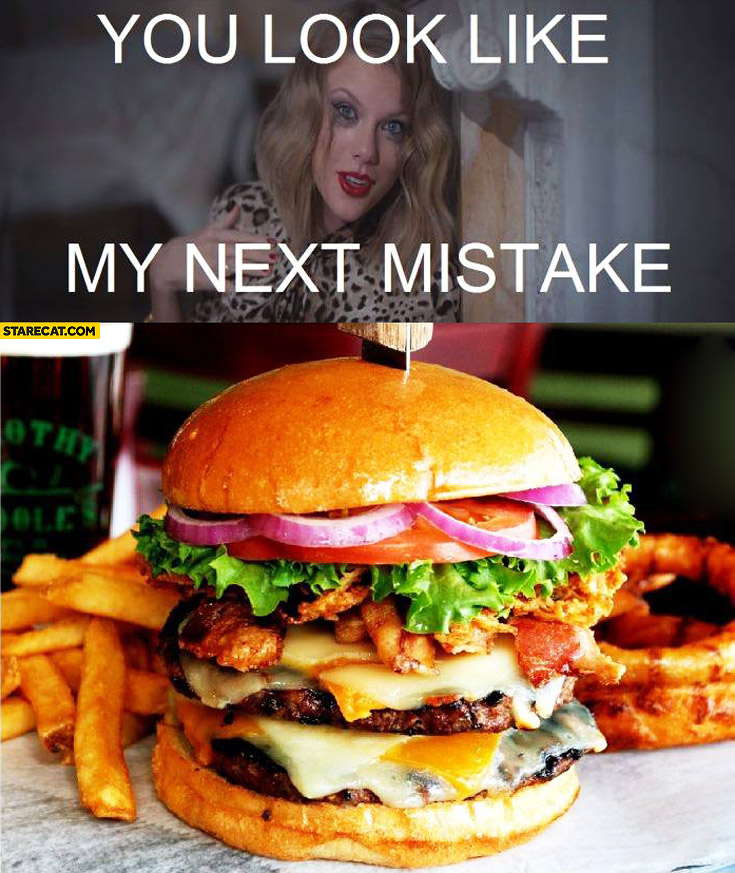 You look like my next mistake burger Tylor Swift