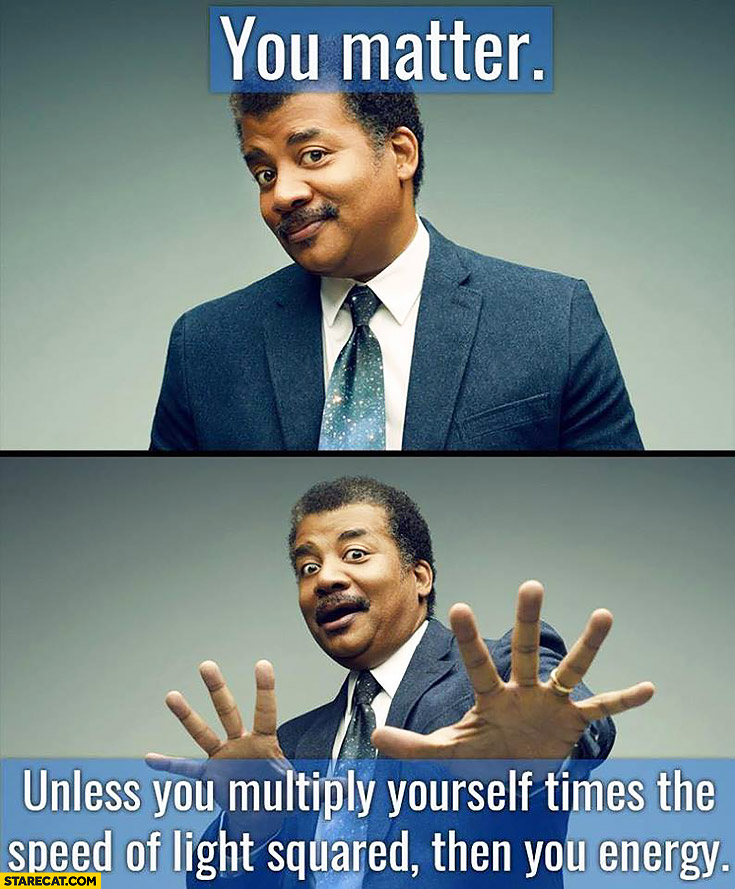 You matter unless you multiply yourself times the speed of light squared then you energy science man quote