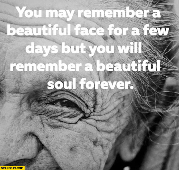 You may remember a beautiful face for a few days but you will remember a beautiful soul forever inspiring quote
