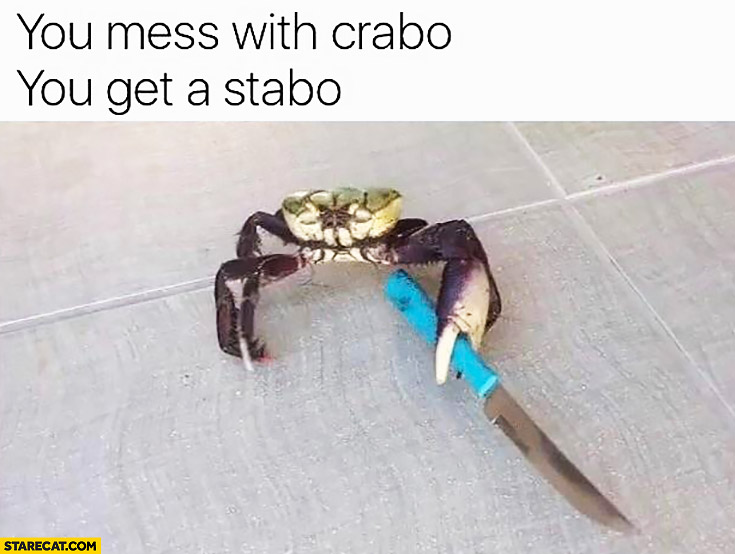 You mess with crabo, you get a stabo