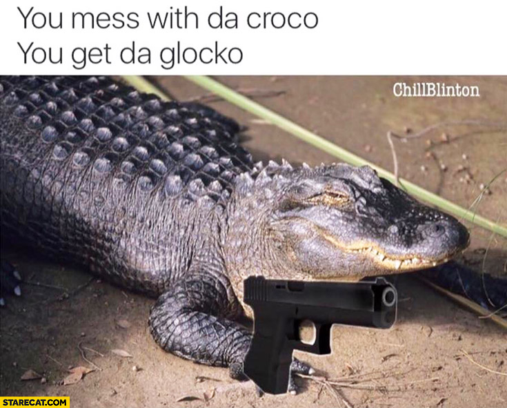 You mess with da croco, you get da glocko