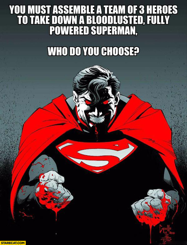 You must assemble a team of 3 heroes to take down bloodlusted fully powered superman who do you choose?