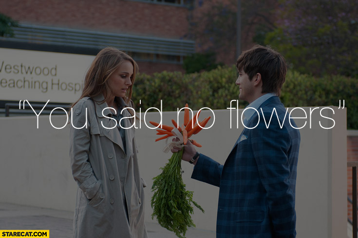 You said no flowers carrots bouquet Kutcher Portman No strings attached movie