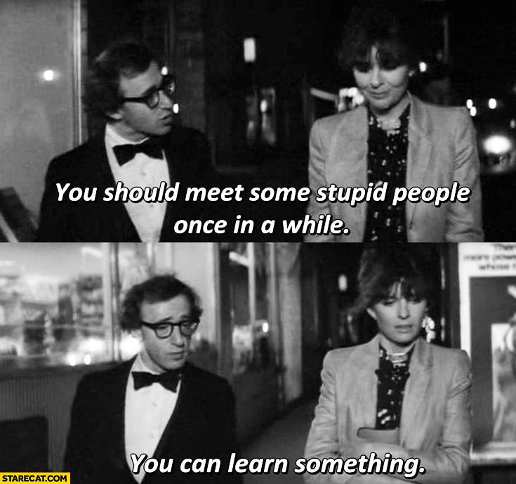 You should meet some stupid people once in a while you can learn something