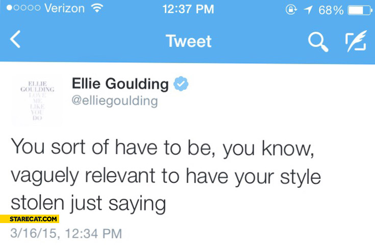 You sort of have to be you know vaguely relevant to have your style stolen just saying Ellie Goulding