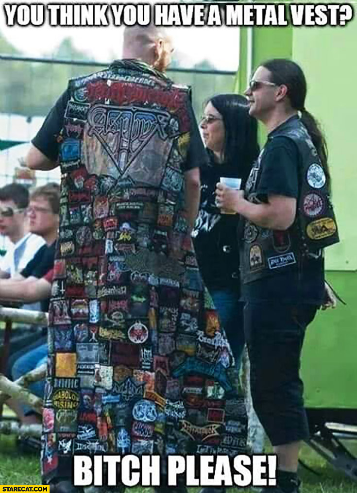 You think you have a metal vest? Bitch, please