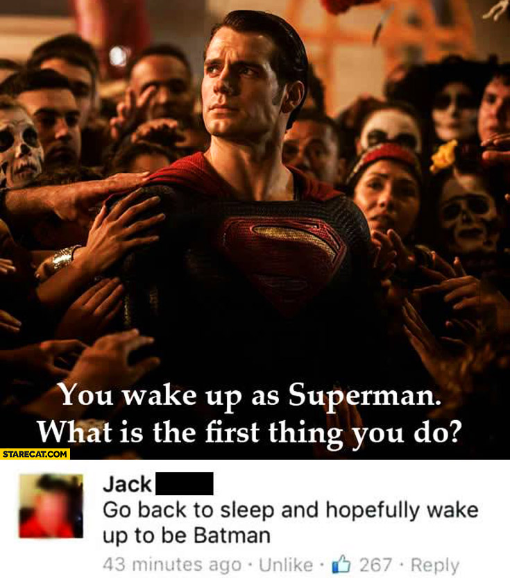 You wake up Superman what is the first thing you do? Go back to sleep and hopefully wake up to be Batman
