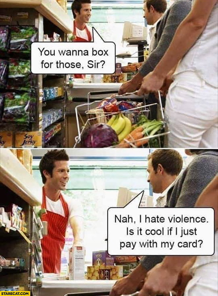 You wanna box for those sir? Nah I hate violence is it cool I just pay with my credit card