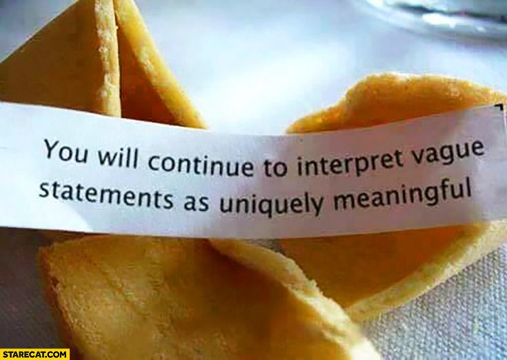 You will continue to interpret vague statements as uniquely meaningful. Chinese fortune cookie quote