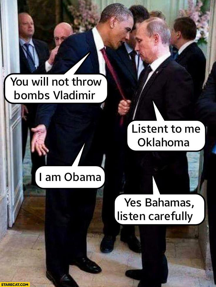 You will not throw bombs Vladimir, listen to me Oklahoma, I am Obama, yes Bahamas listen carefully Putin Obama
