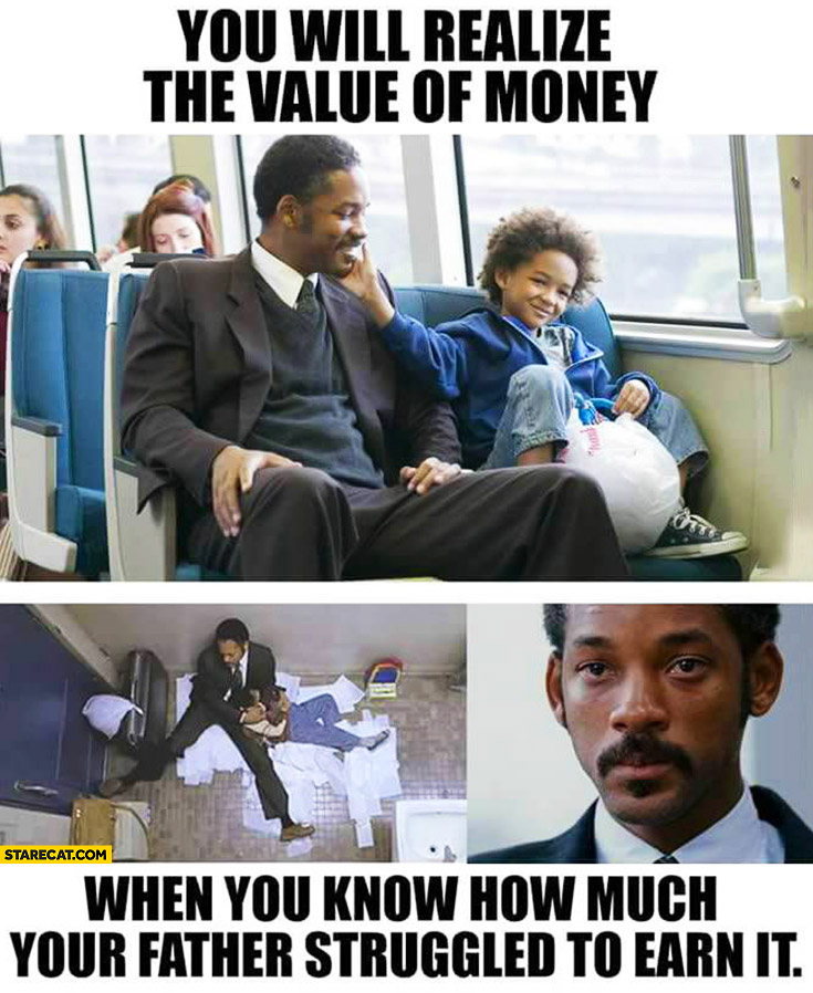 You will realize the value of money when you know how much your father struggled to earn it Will Smith