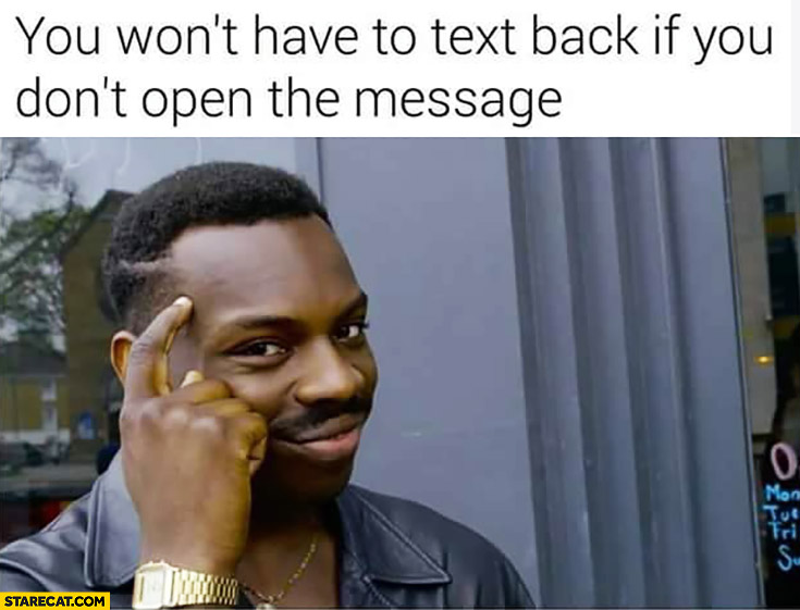 You won't have to text back if you don't open the message protip lifehack