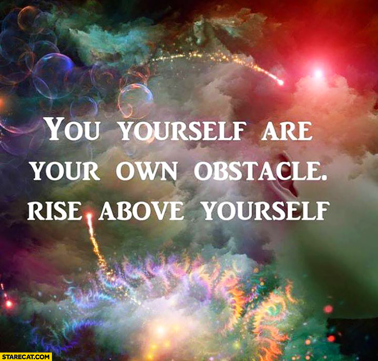 You yourself are your own obstacle, rise above yourself inspiring quote