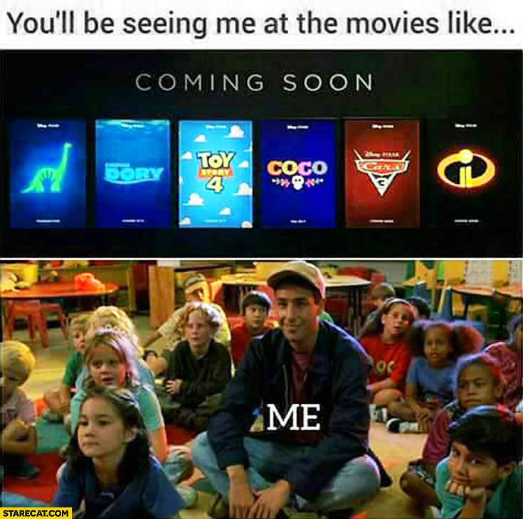 You'll be seeing me at the movies like kids and me only adult cartoons Toy Story Cars Coco Dory