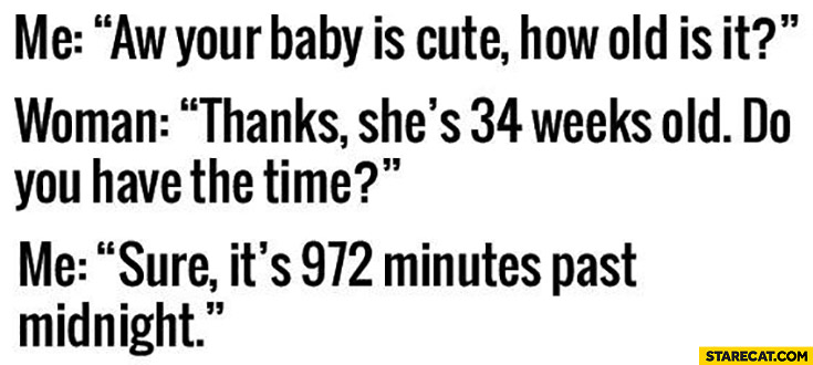 Your baby is cute, how old is it? She's 34 weeks old, do you have time? Sure, it's 972 minutes past midnight