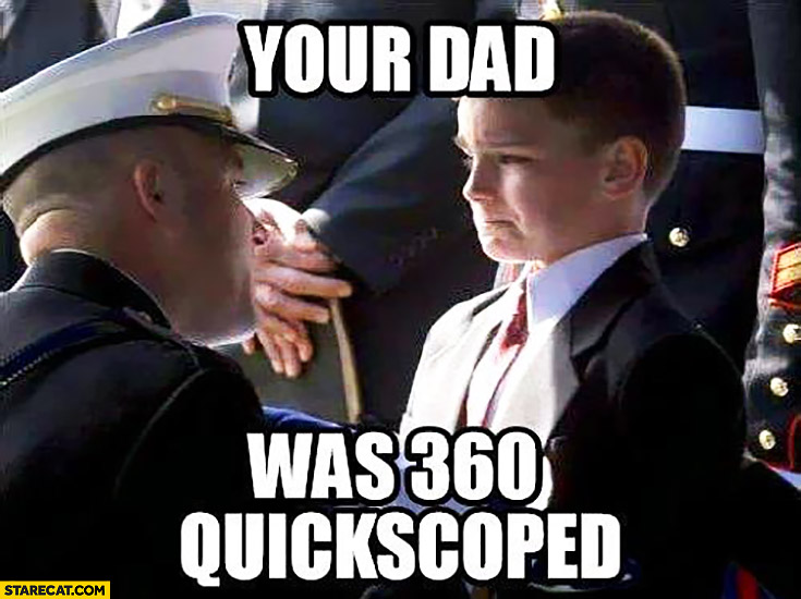 Your dad was 360 quickscoped soldier saying to crying kid Call of duty