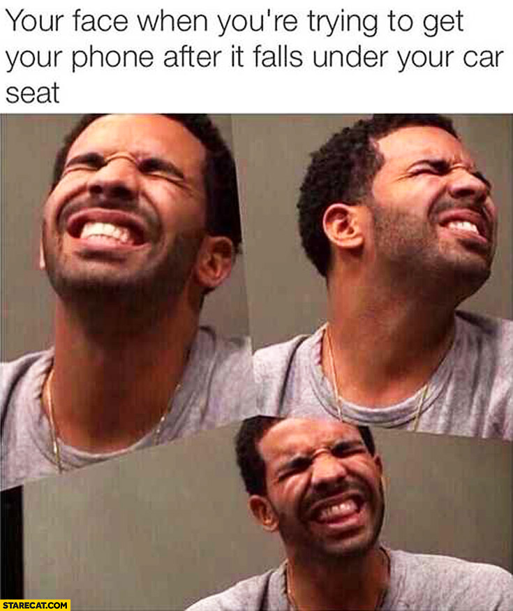 Your face when you're trying to get your phone after it falls under your car seat Drake