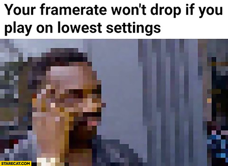 Your framerate won't drop if you play on lowest settings. Protip lifehack huge pixels