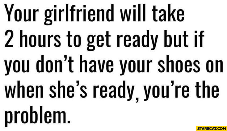 Your girlfriend will take 2 hours to get ready but if you don't have your shoes on when she's ready you're the problem