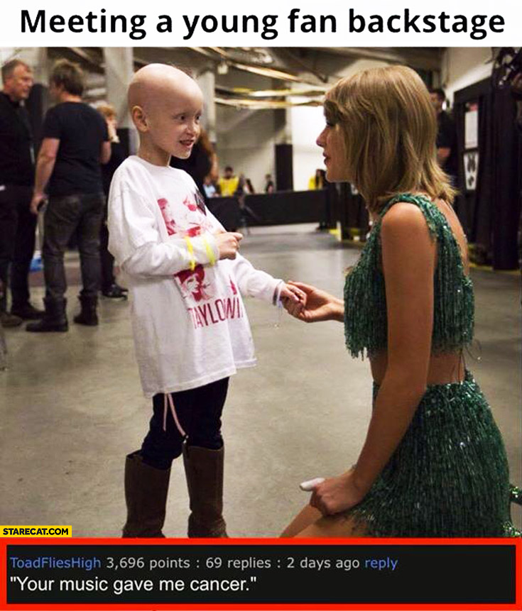 Your music gave me cancer kid Taylor Swift