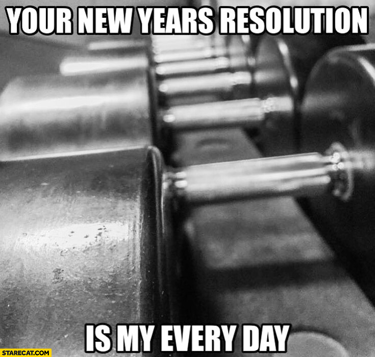 Your new years resolution is my every day gym weights