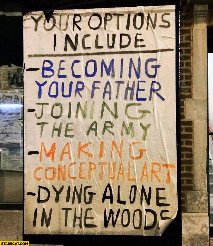 Your options include: becoming your father, joining the army, making conceptual art, dying alone in the woods list
