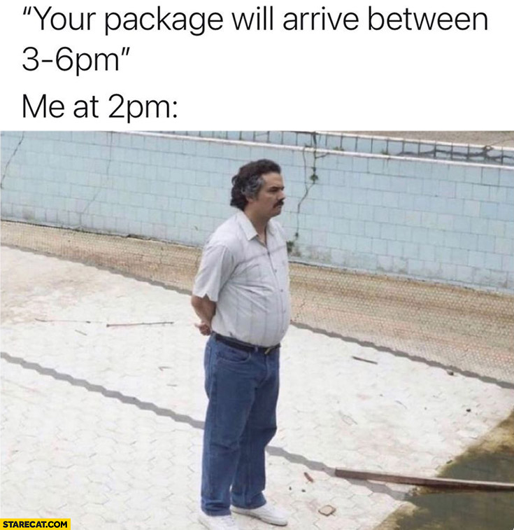 Your package will arrive between 3 and 6 pm me at 2 pm Pablo Escobar waiting narcos