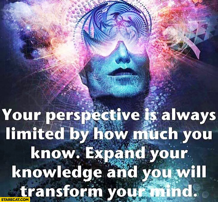Your perspective is always limited by how much you know. Expand your knowledge and you will transform your mind