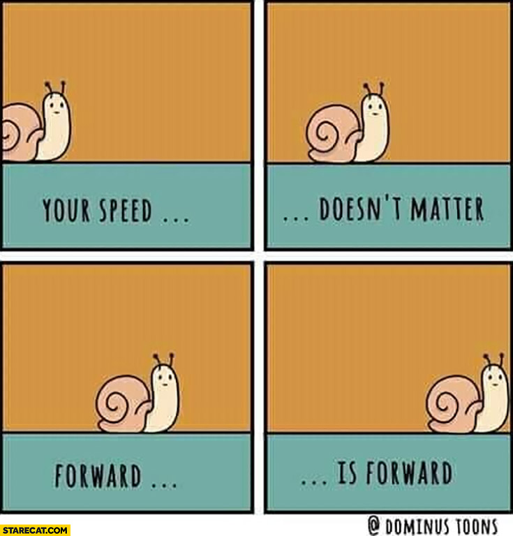 Your speed doesn't matter, forward is forward snail