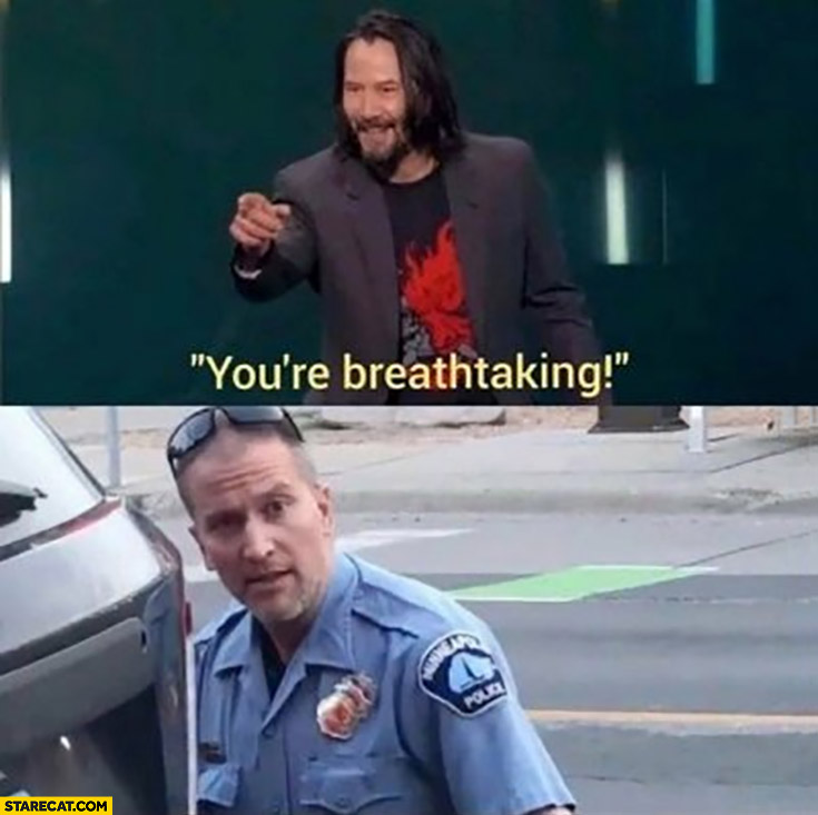 You're breathtaking Minneapolis policeman Keanu Reeves George Floyd memes