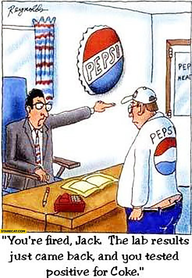 You're fired Jack, the lab results just came back, you got tested positive for Coke. Pepsi headquaters