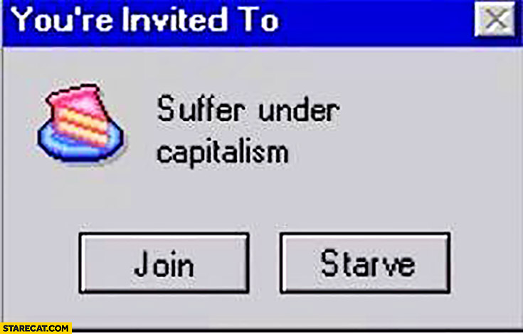 You're invited to suffer under capitalism: join or starve options