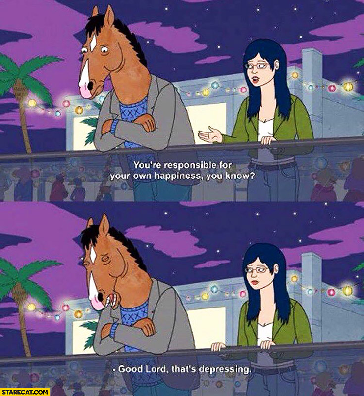 You're responsible for your own happiness, you know. Good Lord, that's depressing sad horse