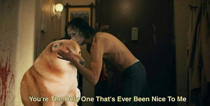 You're the only one that's ever been nice to me doge Joker